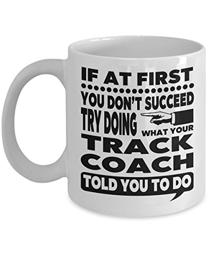 If at First You Don't Succeed Try Doing What Your Track Coach Told You to Do 11 Ounce White Ceramic Novelty Coffee Mug for Track Instructor Gift -
