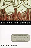 Sex and the Church : Gender, Homosexuality, and the Transformation of Christian Ethics, Rudy, Kathy, 0807010340
