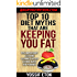 Top 10 Diet Myths That Are Keeping You FAT: Ten Important Lessons Learned After Losing Over 100 Pounds