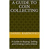 A Guide to Coin Collecting: A Guide to Buying, Selling and Finding Coins Online