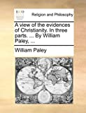 A View of the Evidences of Christianity in Three Parts by William Paley, William Paley, 1170579329