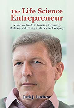 The Life Science Entrepreneur: A Practical Guide to Forming, Financing, Building, and Exiting a Life Science Company by [Luchese, Jack]