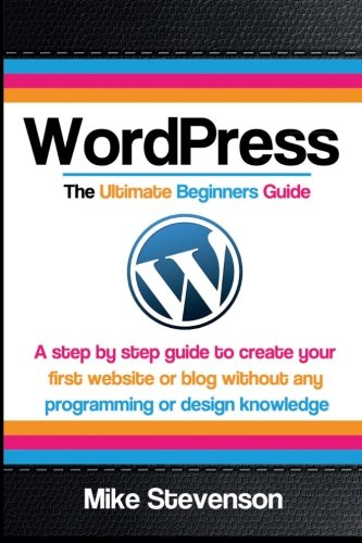 Wordpress The Ultimate Beginners Guide: A step by step guide to create your first website or blog without any programming or design knowledge ... for beginners, website, website design) pdf