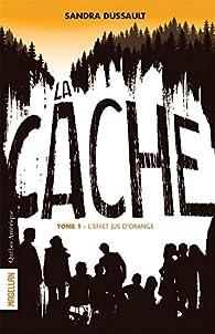La Cache, V. 01. l'Effet Jus d'Orange par Sandra Dussault