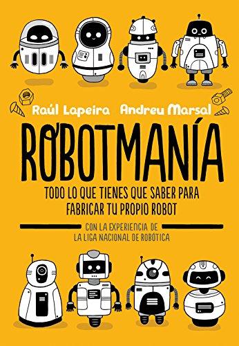 Robotmanía: Todo lo que tienes que saber para frabricar tu propio robot