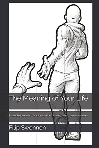 The Meaning of Your Life: A simple guide to happiness when it seems to make no sense. pdf