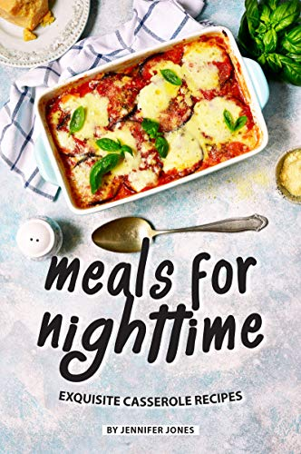 Meals for Nighttime: Exquisite Casserole Recipes by [Jones, Jennifer]