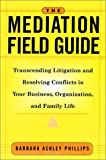 img - for The Mediation Field Guide: Transcending Litigation and Resolving Conflicts in Your Business or Organization by Barbara Ashley Phillips (2001-06-20) book / textbook / text book