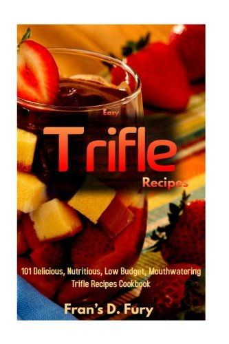Easy Trifle Recipes: 101 Delicious, Nutritious, Low Budget, Mouthwatering Easy Trifle Recipes Cookbook by Fran's D. Fury