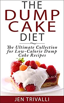 The Dump Cake Diet: The Ultimate Collection for Low-Calorie Dump Cake Recipes by [Trivalli, Jen]