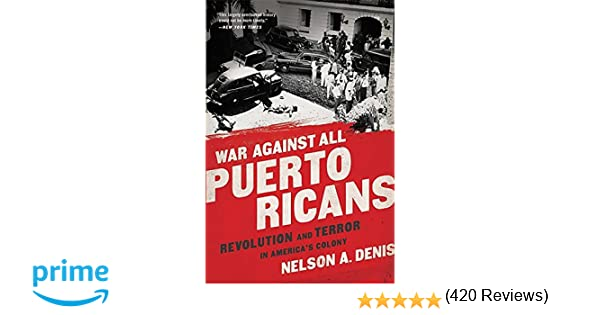 war against all puerto ricans revolution and terror in america s war against all puerto ricans revolution and terror in america s colony nelson a denis 9781568585611 com books