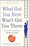 What Got You Here Won't Get You There: How Successful People Become Even More Successful: Written by Marshall Goldsmith, 2013 Edition, Publisher: Profile Books Ltd [Paperback]