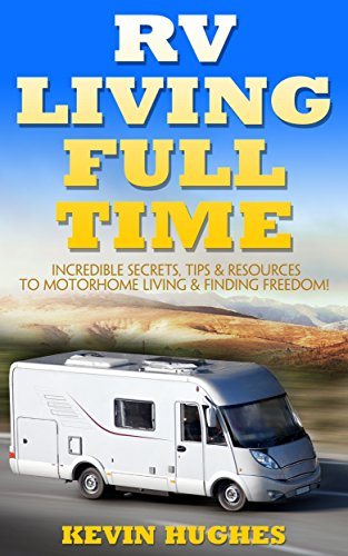 RV Living Full Time: Incredible Secrets, Tips, & Resources to Motorhome Living & Finding Freedom! by [Hughes, Kevin ]