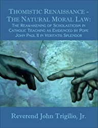 Thomistic Renaissance - The Natural Moral Law: The Reawakening of Scholasticism in Catholic Teaching as Evidenced by Pope John Paul II in Veritatis Splendor