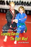 The Beginners' Guide to Learning Karate the Right Way!, Scott Bullard, 1430320362