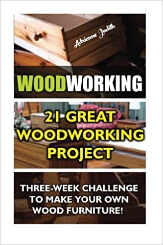 Woodworking: 21 Great Woodworking Project. Three-Week Challenge To Make Your Own Wood Furniture!: (Household Hacks, DIY Projects, DIY Crafts,Wood ... things, recycled crafts, recycle reuse renew)