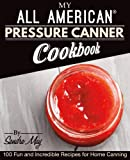 My ALL AMERICAN Pressure Canner Cookbook: 100 Fun and Incredible Recipes for Home Canning
