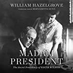 Madam President: The Secret Presidency of Edith Wilson | William Hazelgrove