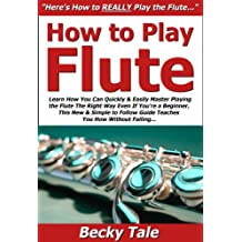How to Play Flute: Learn How You Can Quickly & Easily Master Playing the Flute The Right Way Even If You're a Beginner, This New & Simple to Follow Guide Teaches You How Without Failing