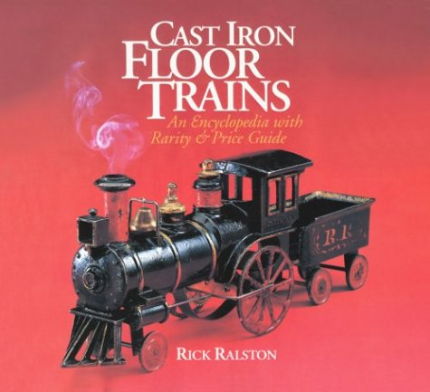 Cast Iron Floor Trains: An Encyclopedia With Rarity and Price Guide ()