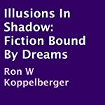 Illusions in Shadow: Fiction Bound by Dreams | Ron W. Koppelberger