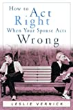 How to Act Right When Your Spouse Acts Wrong, Leslie Vernick, 1578563976