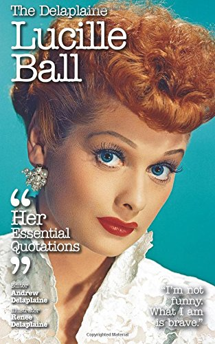 Read Online The Delaplaine LUCILLE BALL - Her Essential Quotations (Delaplaine Essential Quotations) PDF