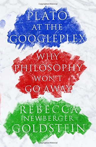 Plato at the Googleplex: Why Philosophy Won't Go Away by Rebecca Goldstein (2014-03-04)