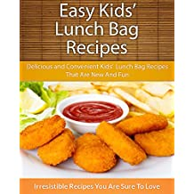 Easy Kids' Lunch Bag Recipes: Delicious and Convenient Kids' Lunch Bag Recipes That Are New And Fun (The Easy Recipe)
