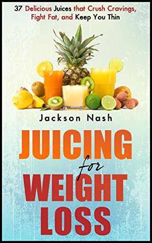 JUICING For Weight Loss: 37 Delicious Juices That Crush Cravings, Fight Fat, And Keep You Thin (How to Live Healthy: Juicing Books - Juicers - Green Juice - Detox) by Jackson Nash