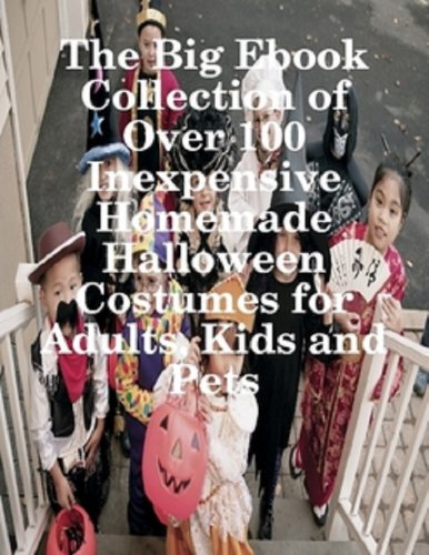 The Big Ebook of Over 100 Inexpensive Homemade Halloween Costumes for Adults, Kids and Pets. (Homemade Adult Halloween Costumes)