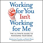 Working for You Isn't Working for Me: The Ultimate Guide to Managing Your Boss | Katherine Crowley,Kathi Elster