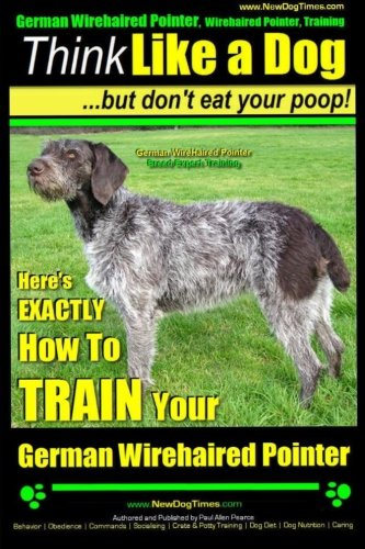 German Wirehaired Pointer, German Wirehaired Pointer, Training | Think Like a Dog But Don't Eat Your Poop!| German Wirehaired Pointer Breed Expert ... Your German Wirehaired Pointer (Volume 1)