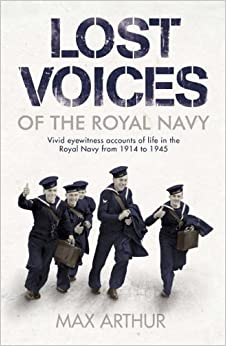 Lost Voices of The Royal Navy: Vivid Eyewitness Accounts of Life in the Royal Navy from 1914-1945 by Max Arthur (2005-04-11)