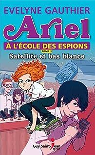 Ariel à l'école des espions, tome 3: Satellite et bas blancs par Evelyne Gauthier