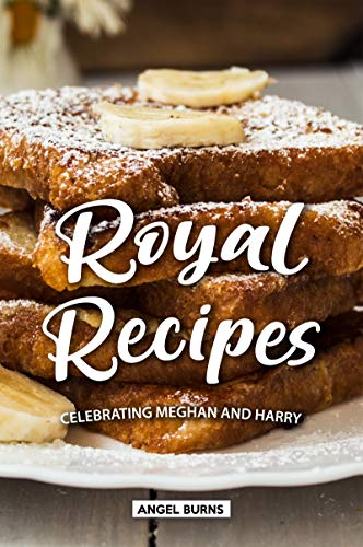 Royal Recipes: Celebrating Meghan and Harry by Angel Burns