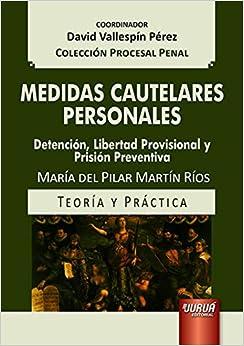 Medidas Cautelares Personales. Detención, Libertad Provisional y Prisión Preventiva. Teoría y Práctica