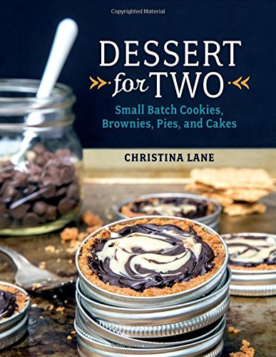 Dessert For Two: Small Batch Cookies, Brownies, Pies, and Cakes by Christina Lane
