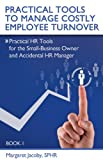Practical Tools to Manage Costly Employee Turnover (Practical HR Tools for the Small-Business Owner and Accidental HR Manager Book 1)