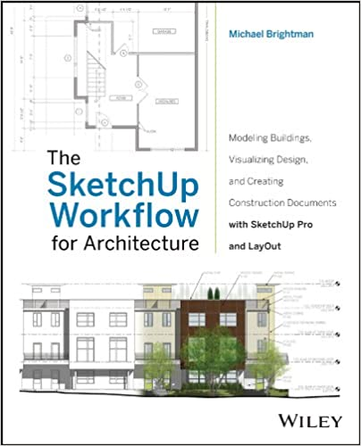 The SketchUp Workflow For Architecture Modeling Buildings Visualizing Design And Creating Construction Documents With Pro LayOut 1st Edition