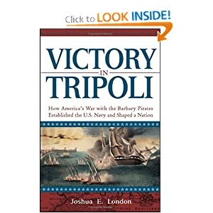 Victory in Tripoli: How America's War with the Barbary Pirates Established the U.S. Navy and Shaped a Nation Joshua E. London
