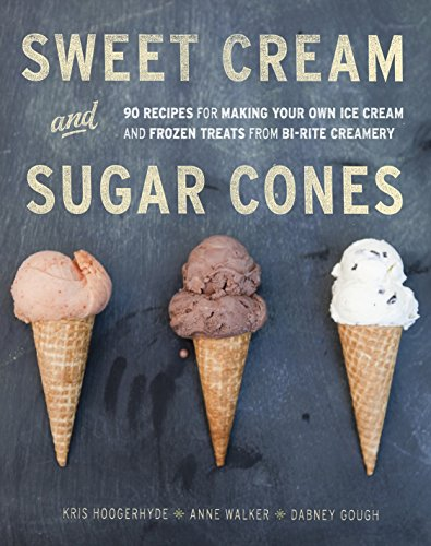 Sweet Cream and Sugar Cones: 90 Recipes for Making Your Own Ice Cream and Frozen Treats from Bi-Rite Creamery by Kris Hoogerhyde, Anne Walker, Dabney Gough
