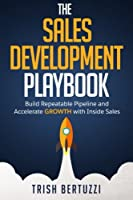The Sales Development Playbook: Build Repeatable Pipeline and Accelerate Growth with Inside Sales Front Cover