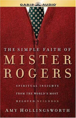 The Simple Faith of Mister Rogers: Spiritual Insights from the Worlds Most Beloved Neighbor