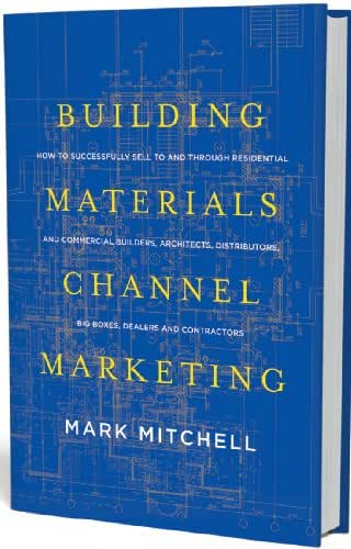 Building Materials Channel Marketing: How to Successfully Sell to and Through Residential and Commercial Builders, Architects, Distributors, Big Boxes, Dealers and Contractors