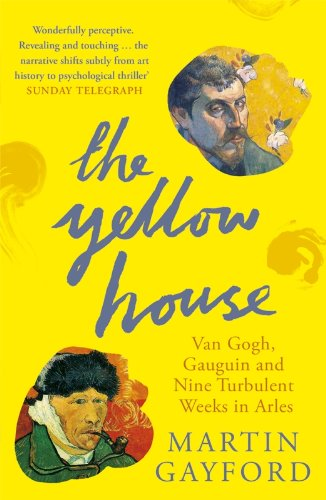 The Yellow House: Van Gogh; Gauguin; and Nine Turbulent Weeks in Arles