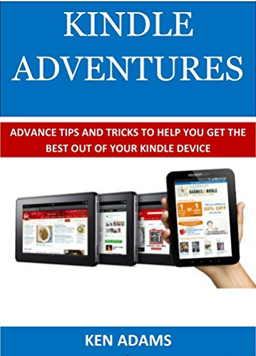 KINDLE ADVENTURES: Advance Tips and Tricks to Help You Get the Best Out of Your Kindle Device