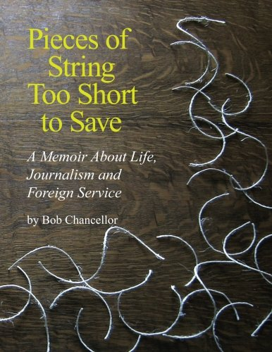 Pieces of String Too Short to Save: A Memoir About Life, Journalism and Foreign Service
