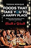 Foods That Will Take You To A Happy Place: Healthy Foods That Reduce Stress, Depression and Anxiety (Health Is Wealth Book 1)