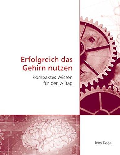 Erfolgreich das Gehirn nutzen: Kompaktes Wissen für den Alltag
